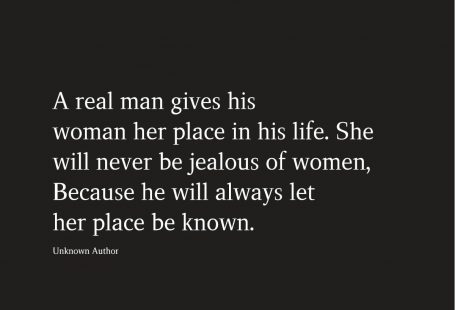 A real man gives his woman her place in his life. She will never be jealous of women, Because he will always let her place be known.