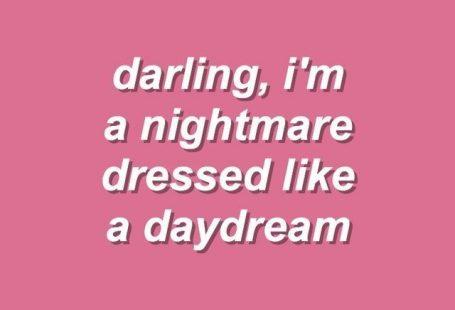 DarlingIm a nightmare dressed like a daydream.