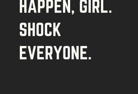make it happen girl. shock everyone