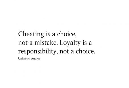 Cheating is a choice, not a mistake. Loyalty is a responsibility, not a choice.