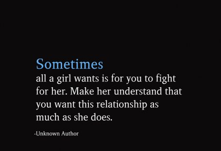 Sometimes all a girl wants is for you to fight for her. Make her understand that you want this relationship as much as she does.  -Unknown Author